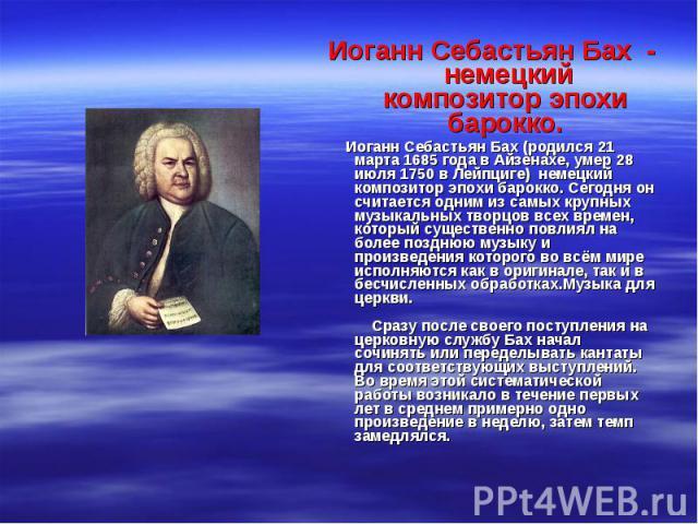 Иоганн Себастьян Бах - немецкий композитор эпохи барокко. Иоганн Себастьян Бах (родился 21 марта 1685 года в Айзенахе, умер 28 июля 1750 в Лейпциге) немецкий композитор эпохи барокко. Сегодня он считается одним из самых крупных музыкальных творц…