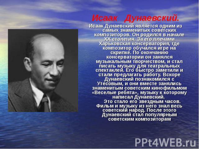 Исаак Дунаевский. Исаак Дунаевский является одним из самых знаменитых советских композиторов. Он родился в начале XX столетия. За его плечами Харьковская консерватория, где композитор обучался игре на скрипке. По окончанию консерватории он занялся м…