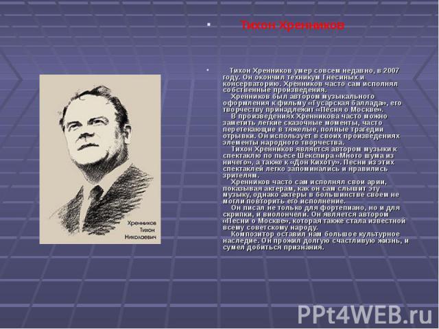 Тихон Хренников Тихон Хренников умер совсем недавно, в 2007 году. Он окончил техникум Гнесиных и консерваторию. Хренников часто сам исполнял собственные произведения. Хренников был автором музыкального оформления к фильму «Гусарская баллада»…