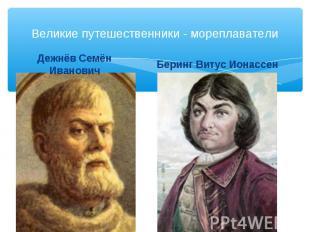 Великие путешественники - мореплаватели Дежнёв Семён Иванович Беринг Витус Ионас