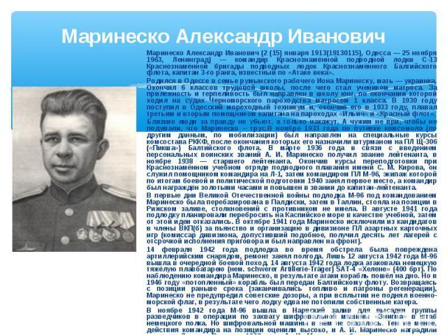 Маринеско Александр Иванович Маринеско Александр Иванович (2 (15) января 1913(19130115), Одесса — 25 ноября 1963, Ленинград) — командир Краснознамённой подводной лодки С-13 Краснознамённой бригады подводных лодок Краснознамённого Балтийского флота, …