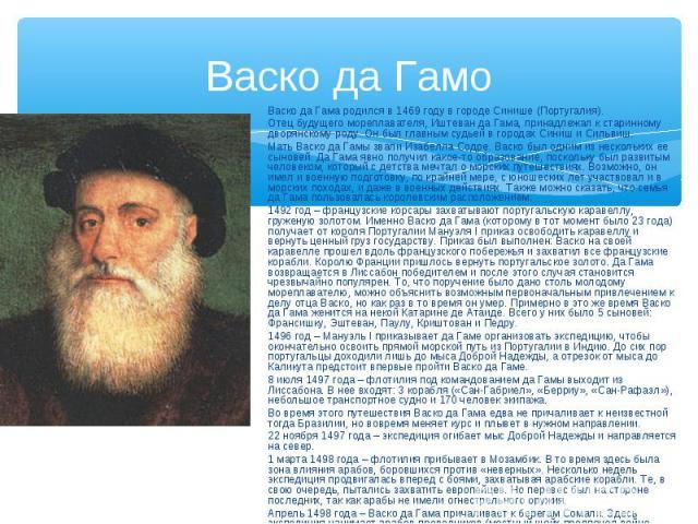 Васко да Гамо Васко да Гама родился в 1469 году в городе Синише (Португалия). Отец будущего мореплавателя, Иштеван да Гама, принадлежал к старинному дворянскому роду. Он был главным судьей в городах Синиш и Сильвиш. Мать Васко да Гамы звали Изабелла…