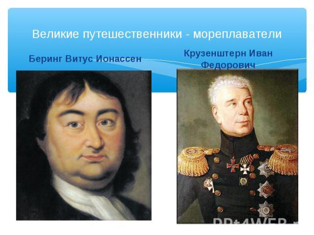 Великие путешественники - мореплаватели Беринг Витус Ионассен Крузенштерн Иван Федорович