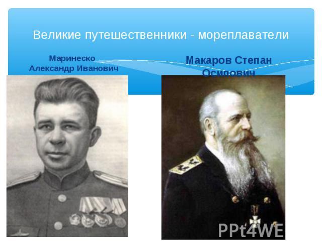 Великие путешественники - мореплаватели Маринеско Александр Иванович Макаров Степан Осипович