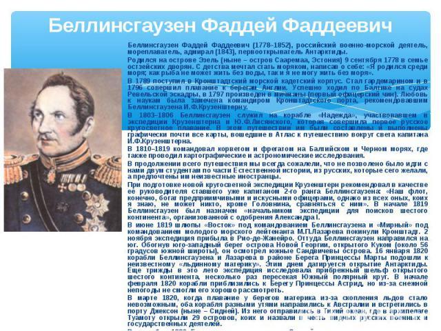 Беллинсгаузен Фаддей Фаддеевич Беллинсгаузен Фаддей Фаддеевич (1778–1852), российский военно-морской деятель, мореплаватель, адмирал (1843), первооткрыватель Антарктиды. Родился на острове Эзель (ныне – остров Сааремаа, Эстония) 9 сентября 1778 в се…