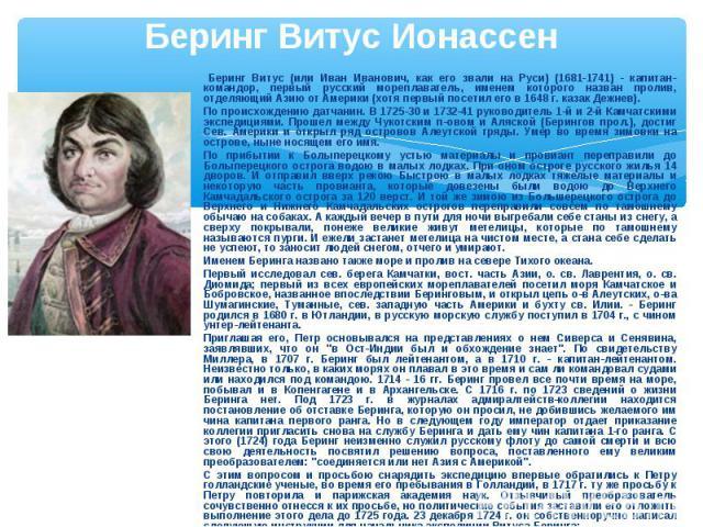 Беринг Витус Ионассен Беринг Витус (или Иван Иванович, как его звали на Руси) (1681-1741) - капитан-командор, первый русский мореплаватель, именем которого назван пролив, отделяющий Азию от Америки (хотя первый посетил его в 1648 г. казак Дежнев). П…
