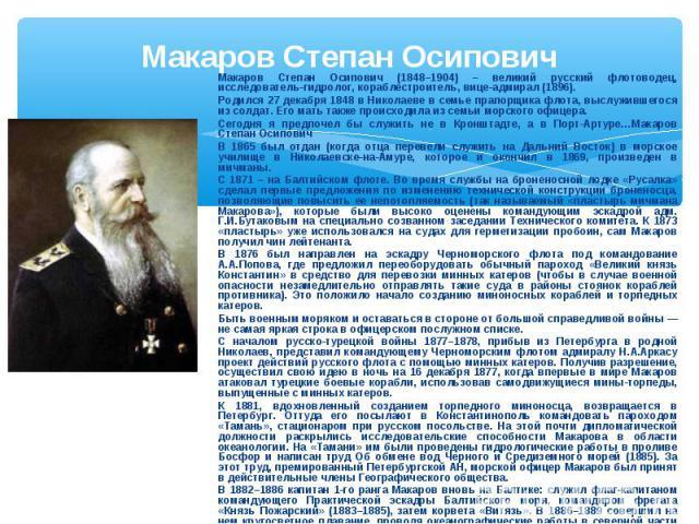 Макаров Степан Осипович Макаров Степан Осипович (1848–1904) – великий русский флотоводец, исследователь-гидролог, кораблестроитель, вице-адмирал (1896). Родился 27 декабря 1848 в Николаеве в семье прапорщика флота, выслужившегося из солдат. Его мать…
