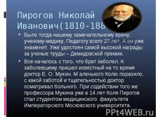 Пирогов Николай Иванович(1810-1881) Было тогда нашему замечательному врачу, учен
