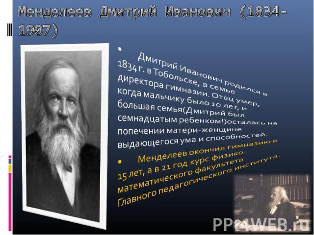 Менделеев Дмитрий Иванович (1834-1907) Дмитрий Иванович родился в 1834 г. в Тобольске, в семье директора гимназии. Отец умер, когда мальчику было 10 лет, и большая семья(Дмитрий был семнадцатым ребенком!)осталась на попечении матери-женщине выдающег…