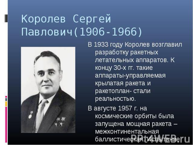 Королев Сергей Павлович(1906-1966) В 1933 году Королев возглавил разработку ракетных летательных аппаратов. К концу 30-х гг. такие аппараты-управляемая крылатая ракета и ракетоплан- стали реальностью. В августе 1957 г. на космические орбиты была зап…