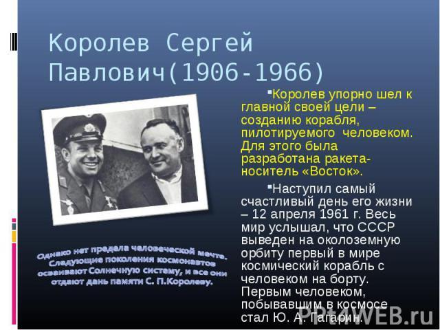 Королев Сергей Павлович(1906-1966) Королев упорно шел к главной своей цели – созданию корабля, пилотируемого человеком. Для этого была разработана ракета-носитель «Восток». Наступил самый счастливый день его жизни – 12 апреля 1961 г. Весь мир услыша…