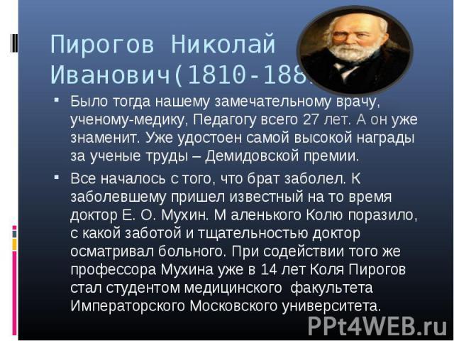 Пирогов Николай Иванович(1810-1881) Было тогда нашему замечательному врачу, ученому-медику, Педагогу всего 27 лет. А он уже знаменит. Уже удостоен самой высокой награды за ученые труды – Демидовской премии. Все началось с того, что брат заболел. К з…