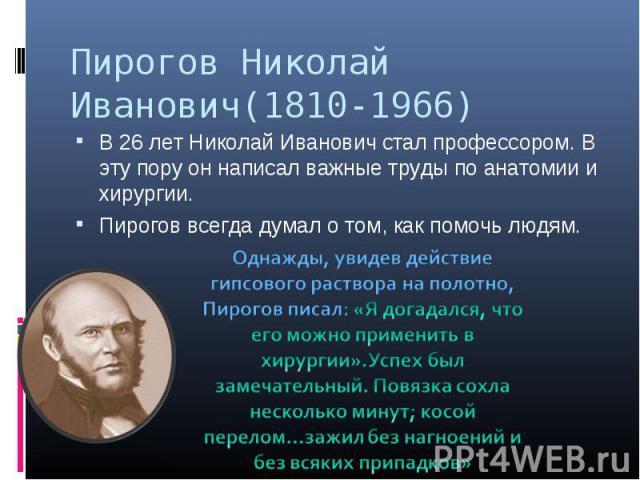 Пирогов Николай Иванович(1810-1966) В 26 лет Николай Иванович стал профессором. В эту пору он написал важные труды по анатомии и хирургии. Пирогов всегда думал о том, как помочь людям. Однажды, увидев действие гипсового раствора на полотно, Пирогов …