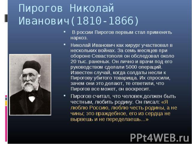 Пирогов Николай Иванович(1810-1866) В россии Пирогов первым стал применять наркоз. Николай Иванович как хирург участвовал в нескольких войнах. За семь месяцев при обороне Севастополя он обследовал около 20 тыс. раненых. Он лично и врачи под его руко…
