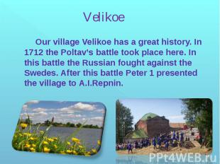 Velikoe Our village Velikoe has a great history. In 1712 the Poltav's battle too