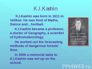 K.I.Kashin K.I.Kashin was born in 1911 in Velikoe. He was fond of Maths, Sience