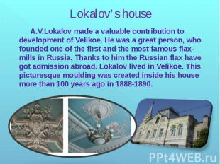 Lokalov's house A.V.Lokalov made a valuable contribution to development of Velik