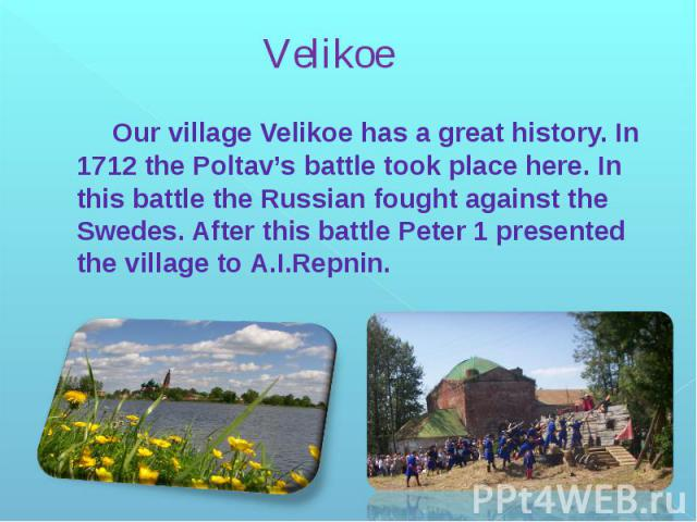 Velikoe Our village Velikoe has a great history. In 1712 the Poltav's battle took place here. In this battle the Russian fought against the Swedes. After this battle Peter 1 presented the village to A.I.Repnin.