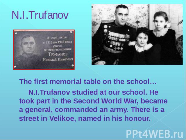 N.I.Trufanov The first memorial table on the school… N.I.Trufanov studied at our school. He took part in the Second World War, became a general, commanded an army. There is a street in Velikoe, named in his honour.