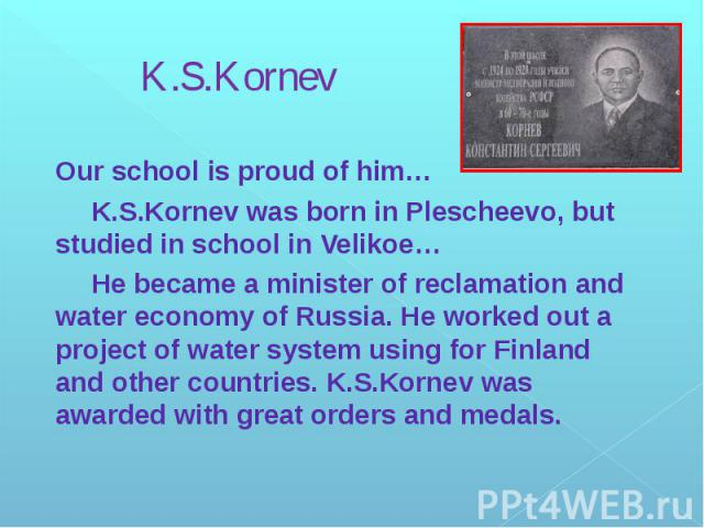 K.S.Kornev Our school is proud of him… K.S.Kornev was born in Plescheevo, but studied in school in Velikoe… He became a minister of reclamation and water economy of Russia. He worked out a project of water system using for Finland and other countrie…