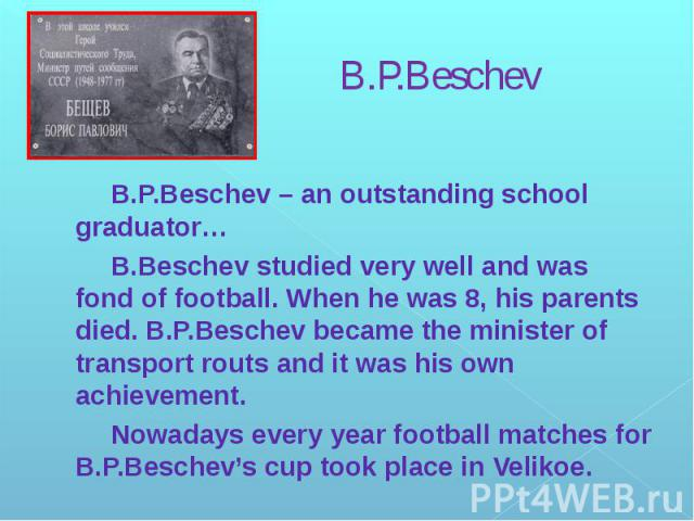 B.P.Beschev B.P.Beschev – an outstanding school graduator… B.Beschev studied very well and was fond of football. When he was 8, his parents died. B.P.Beschev became the minister of transport routs and it was his own achievement. Nowadays every year …