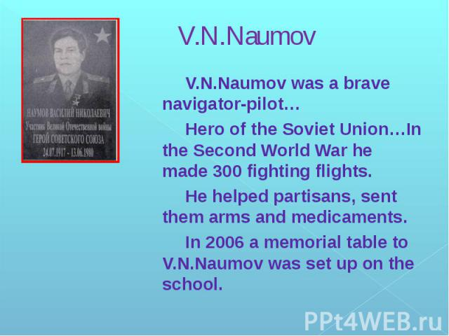 V.N.Naumov V.N.Naumov was a brave navigator-pilot… Hero of the Soviet Union…In the Second World War he made 300 fighting flights. He helped partisans, sent them arms and medicaments. In 2006 a memorial table to V.N.Naumov was set up on the school.