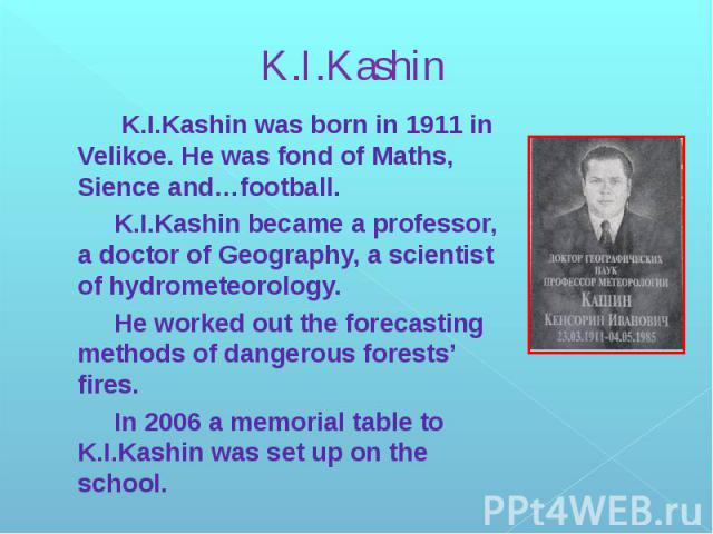 K.I.Kashin K.I.Kashin was born in 1911 in Velikoe. He was fond of Maths, Sience and…football. K.I.Kashin became a professor, a doctor of Geography, a scientist of hydrometeorology. He worked out the forecasting methods of dangerous forests' fires. I…