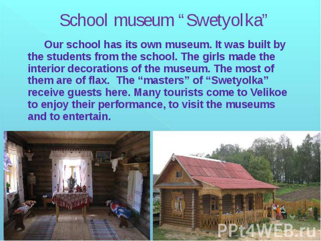 """School museum """"Swetyolka"""" Our school has its own museum. It was built by the students from the school. The girls made the interior decorations of the museum. The most of them are of flax. The """"masters"""" of """"Swetyolka"""" receive guests here. Many touris…"""