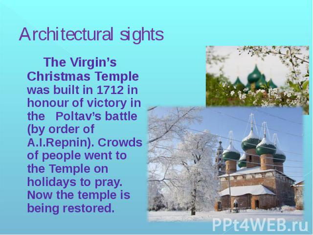 Architectural sights The Virgin's Christmas Temple was built in 1712 in honour of victory in the Poltav's battle (by order of A.I.Repnin). Crowds of people went to the Temple on holidays to pray. Now the temple is being restored.