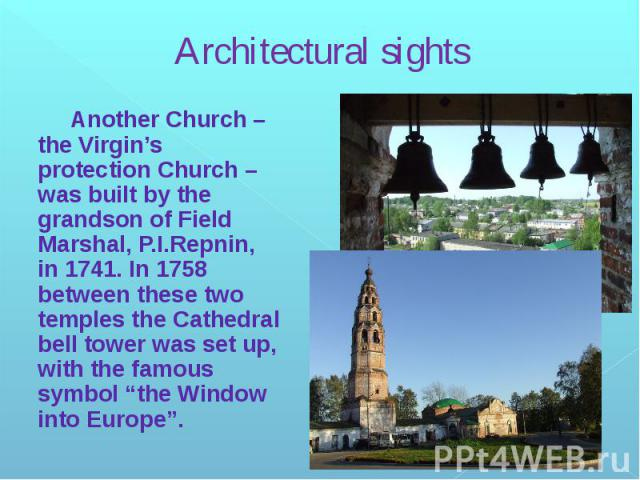 """Architectural sights Another Church – the Virgin's protection Church – was built by the grandson of Field Marshal, P.I.Repnin, in 1741. In 1758 between these two temples the Cathedral bell tower was set up, with the famous symbol """"the Window into Europe""""."""