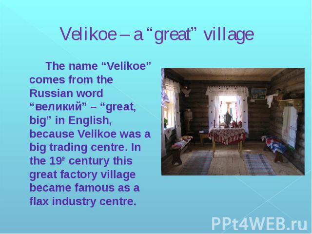 """Velikoe – a """"great"""" village The name """"Velikoe"""" comes from the Russian word """"великий"""" – """"great, big"""" in English, because Velikoe was a big trading centre. In the 19th century this great factory village became famous as a flax industry centre."""