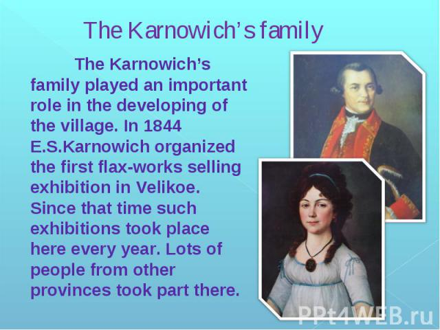 The Karnowich's family The Karnowich's family played an important role in the developing of the village. In 1844 E.S.Karnowich organized the first flax-works selling exhibition in Velikoe. Since that time such exhibitions took place here every year.…
