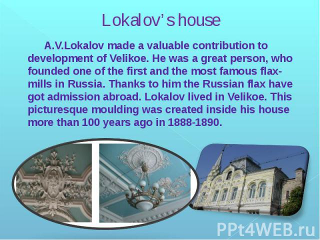 Lokalov's house A.V.Lokalov made a valuable contribution to development of Velikoe. He was a great person, who founded one of the first and the most famous flax-mills in Russia. Thanks to him the Russian flax have got admission abroad. Lokalov lived…