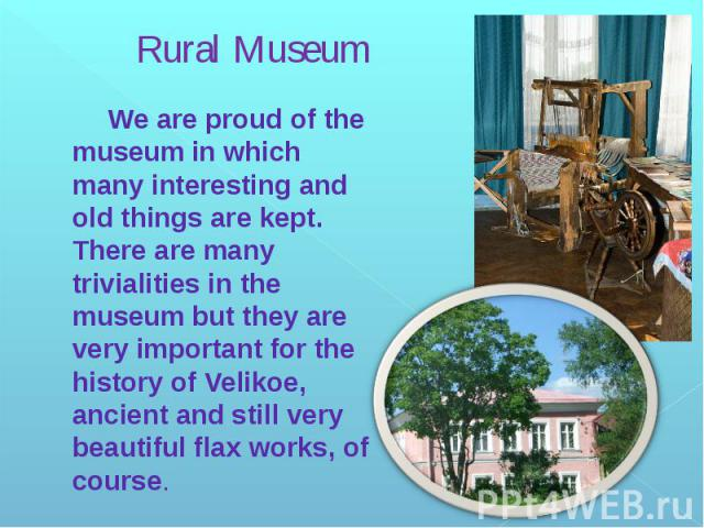 Rural Museum We are proud of the museum in which many interesting and old things are kept. There are many trivialities in the museum but they are very important for the history of Velikoe, ancient and still very beautiful flax works, of course.