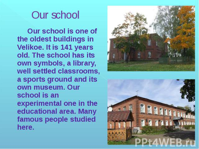 Our school Our school is one of the oldest buildings in Velikoe. It is 141 years old. The school has its own symbols, a library, well settled classrooms, a sports ground and its own museum. Our school is an experimental one in the educational area. …