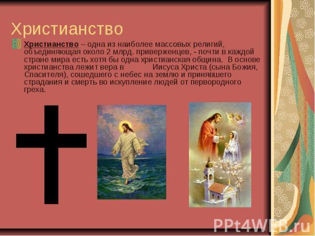 Христианство Христианство – одна изнаиболее массовыхрелигий, объединяющая около 2 млрд. приверженцев, - почти в каждой стране мира есть хотя бы одна христианская община. В основе христианства лежит вера в Иисуса Христа (сына Божия, Спасителя), со…
