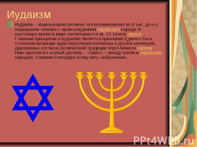 Иудаизм Иудаизм – национальная религия, его возникновение во II тыс. до н.э. неразрывно связано с происхождениемеврейскогонарода. В настоящее время в мире насчитывается ок. 13-14 млневреев. . Главным принципом в иудаизме является признание Единог…