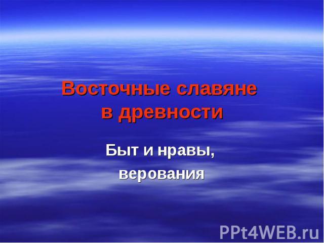 Восточные славяне в древности Быт и нравы, верования