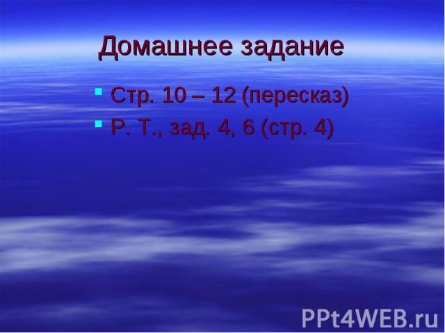 Домашнее задание Стр. 10 – 12 (пересказ) Р. Т., зад. 4, 6 (стр. 4)