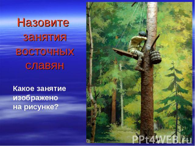 Назовите занятия восточных славя н Какое занятие изображено на рисунке?