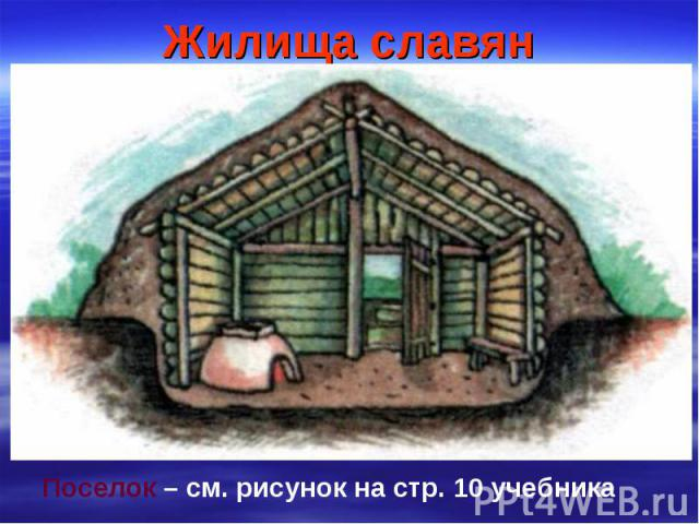 Жилища славян Поселок – см. рисунок на стр. 10 учебника