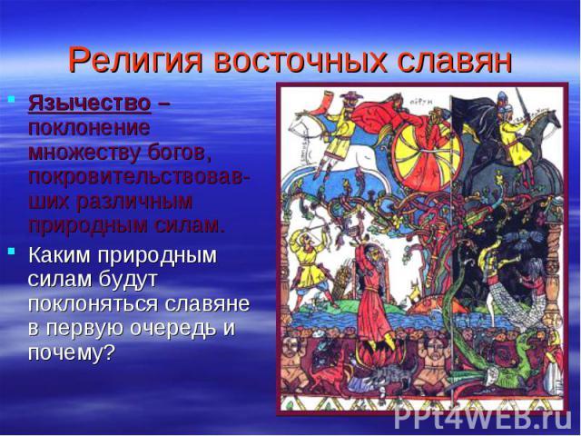 Религия восточных славян Язычество – поклонение множеству богов, покровительствовав-ших различным природным силам. Каким природным силам будут поклоняться славяне в первую очередь и почему?