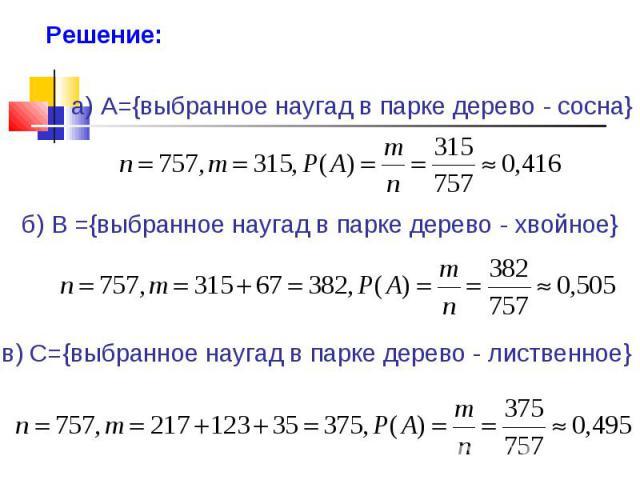 Решение: а) A={выбранное наугад в парке дере о - сосна} б) В ={выбранное наугад в парке дерево - хвойное} в) C={выбранное наугад в парке дерево - лиственное}