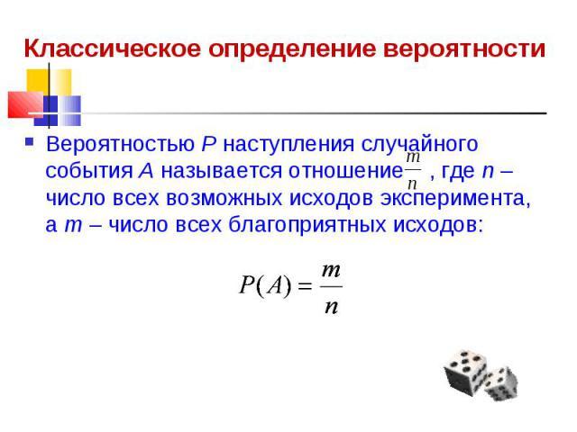 Классическое определение вероятности Вероятностью Р наступления случайного события А называется отношение , где n – число всех возможных исходов эксперимента, а m – число всех благоприятных исходов: