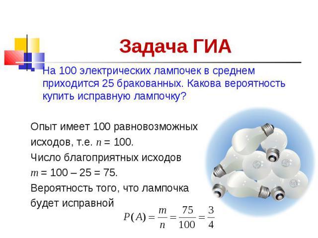Задача ГИА На 100 электрических лампочек в среднем приходится 25 бракованных. Какова вероятность купить исправную лампочку? Опыт имеет 100 равновозможных исходов, т.е. п = 100. Число благоприятных исходов т = 100 – 25 = 75. Вероятность того, что лам…