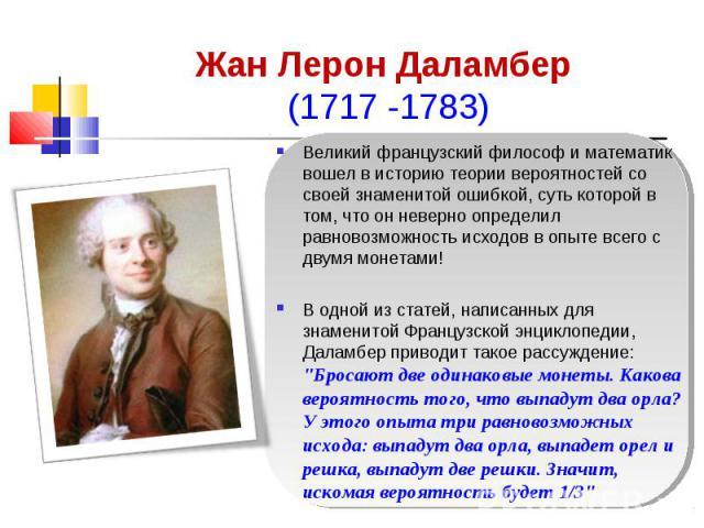 Жан Лерон Даламбер (1717 -1783) Великий французский философ и математик вошел в историю теории вероятностей со своей знаменитой ошибкой, суть которой в том, что он неверно определил равновозможность исходов в опыте всего с двумя монетами! В одной из…