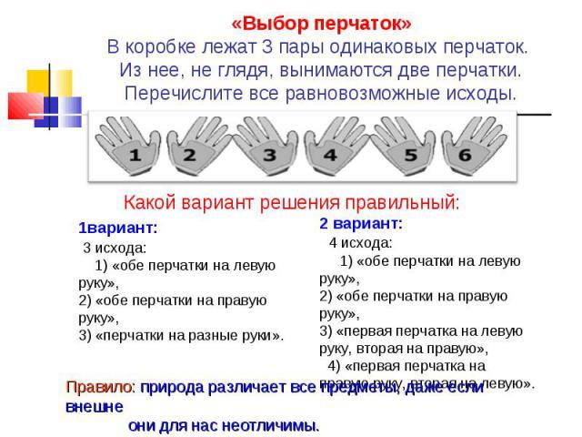 «Выбор перчаток» В коробке лежат 3 пары одинаковых перчаток. Из нее, не глядя, вынимаются две перчатки. Перечислите все равновозможные исходы. Какой вариант решения правильный: 1вариант: 3 исхода: 1) «обе перчатки на левую руку», 2) «обе перчатки на…