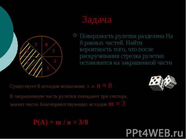 Задача Поверхность рулетки разделена На 8 равных частей. Найти вероятность того, что после раскручивания стрелка рулетки остановится на закрашенной части Существует 8 исходов испытания, т. е. n = 8 В закрашенную часть рулетки попадают три сектора, з…