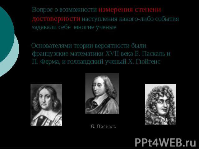 Вопрос о возможности измерения степени достоверности наступления какого-либо события задавали себе многие ученые Основателями теории вероятности были французские математики XVII века Б.Паскаль и П.Ферма, и голландский ученый Х.Гюйгенс