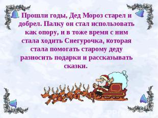 Прошли годы, Дед Мороз старел и добрел.Палку он стал использовать как опору, и